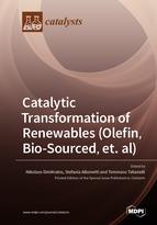 Catalytic Transformation of Renewables (Olefin, Bio-sourced, et. al)